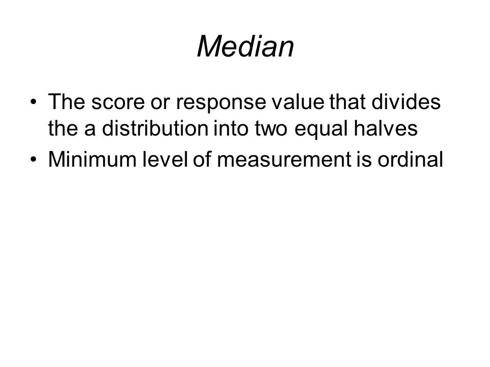 Median The score or response value that divides the a distribution into two equal halves.
