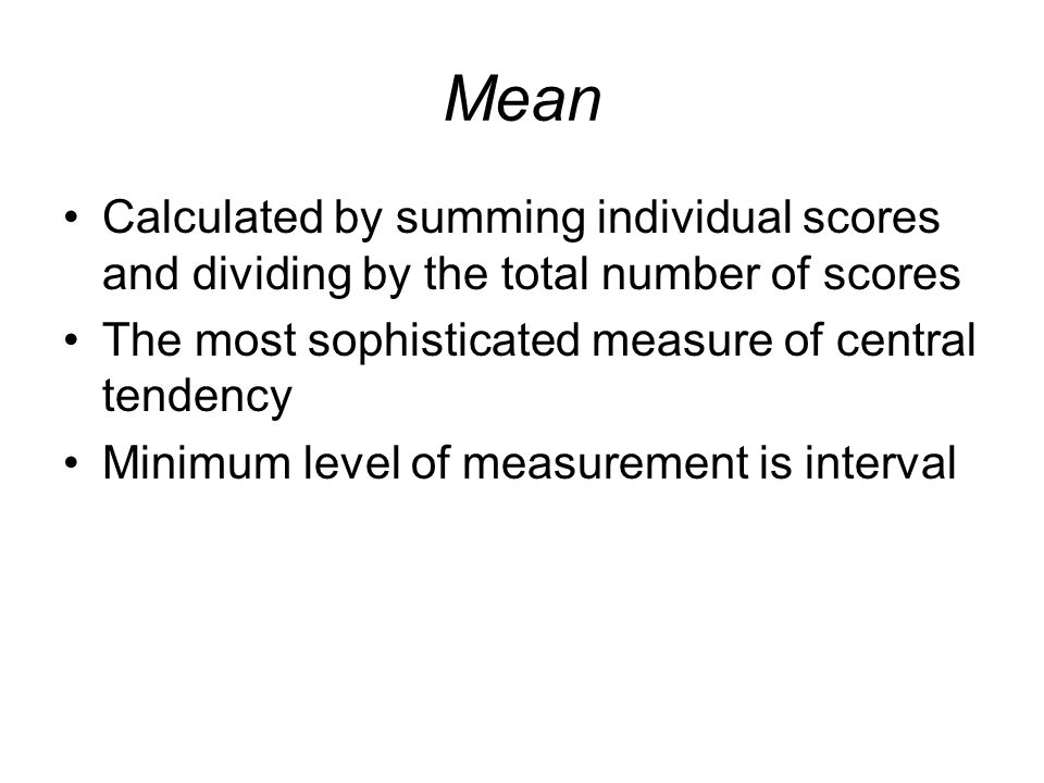 Mean Calculated by summing individual scores and dividing by the total number of scores. The most sophisticated measure of central tendency.