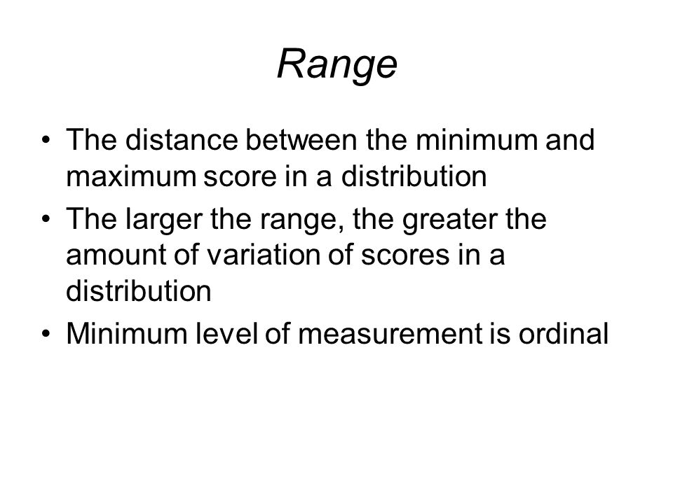 Range The distance between the minimum and maximum score in a distribution.