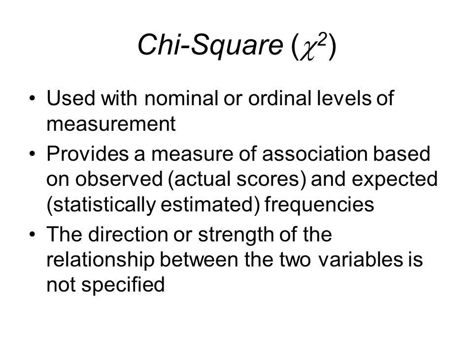 Chi-Square (2) Used with nominal or ordinal levels of measurement