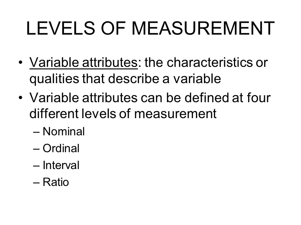 LEVELS OF MEASUREMENT Variable attributes: the characteristics or qualities that describe a variable.