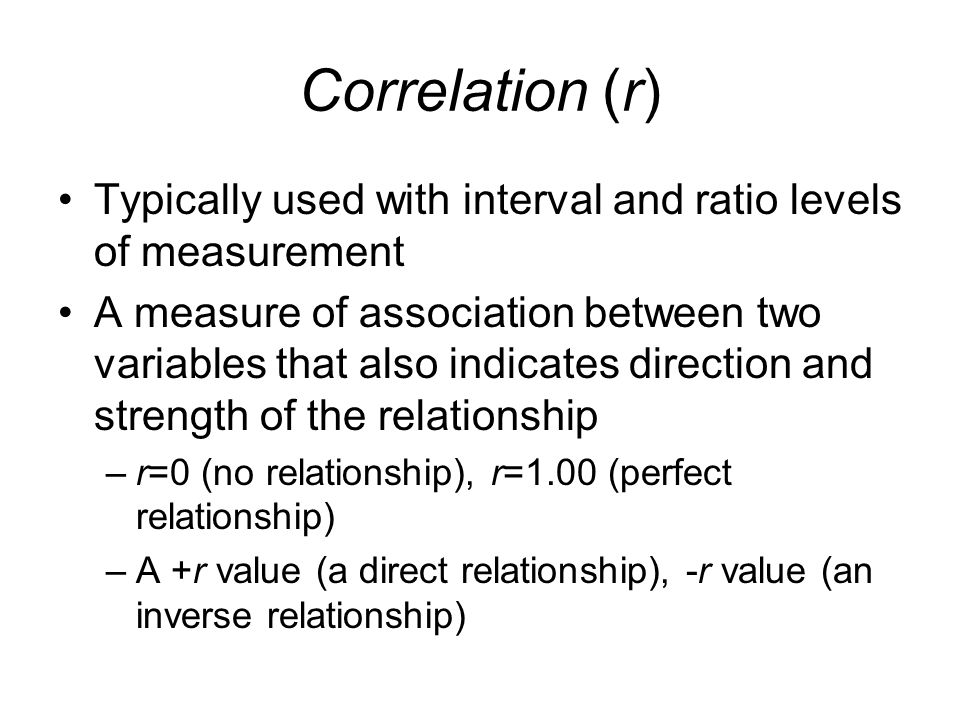 Correlation (r) Typically used with interval and ratio levels of measurement.