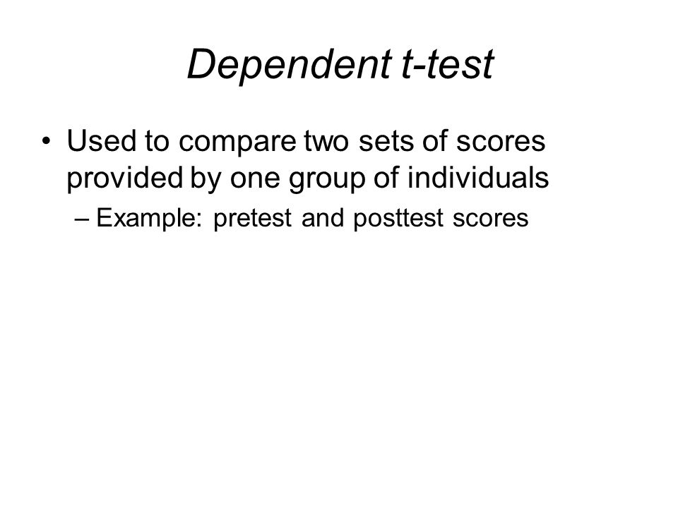 Dependent t-test Used to compare two sets of scores provided by one group of individuals.