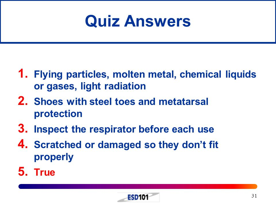 Quiz Answers Flying particles, molten metal, chemical liquids or gases, light radiation. Shoes with steel toes and metatarsal protection.