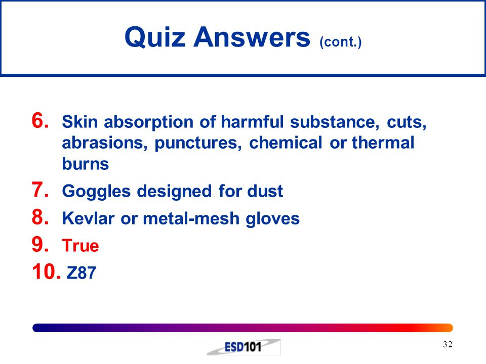Quiz Answers (cont.) Skin absorption of harmful substance, cuts, abrasions, punctures, chemical or thermal burns.
