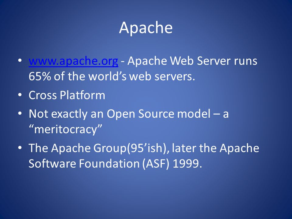 Apachewww.apache.org - Apache Web Server runs 65% of the world's web servers. Cross Platform. Not exactly an Open Source model – a meritocracy