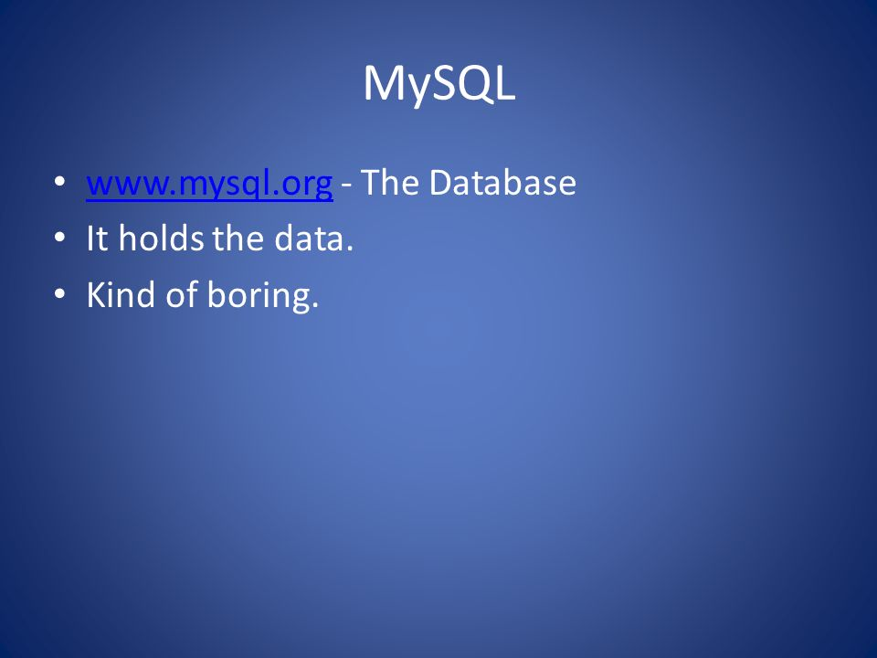 MySQL   - The Database It holds the data. Kind of boring.
