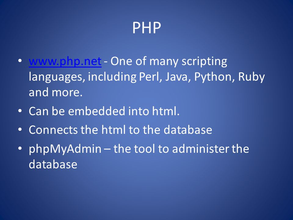 PHP   - One of many scripting languages, including Perl, Java, Python, Ruby and more. Can be embedded into html.