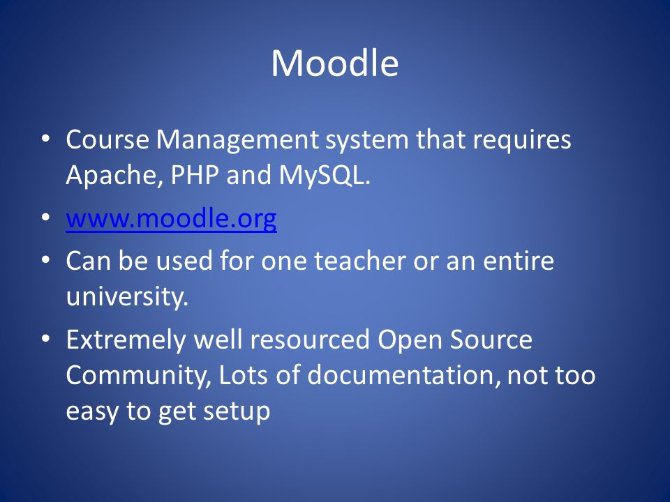 Moodle Course Management system that requires Apache, PHP and MySQL.