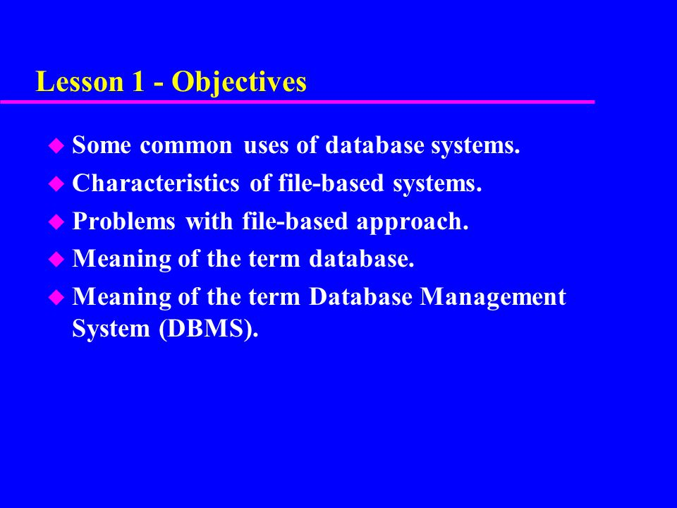 Lesson 1 - Objectives Some common uses of database systems.