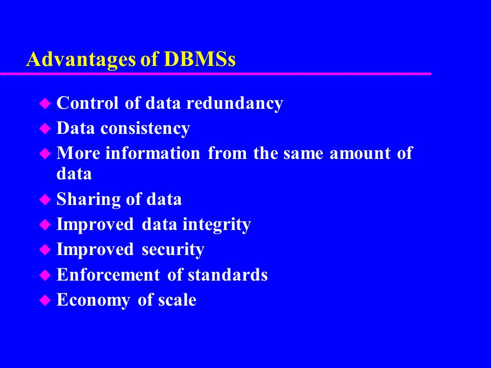 Advantages of DBMSs Control of data redundancy Data consistency