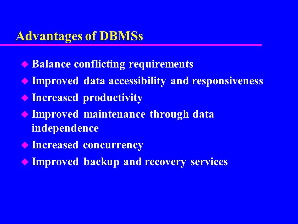 Advantages of DBMSs Balance conflicting requirements