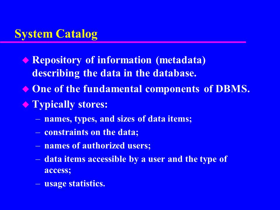 System Catalog Repository of information (metadata) describing the data in the database. One of the fundamental components of DBMS.