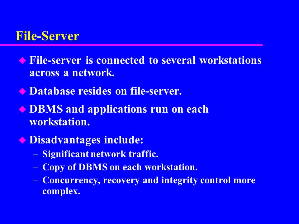 File-Server File-server is connected to several workstations across a network. Database resides on file-server.