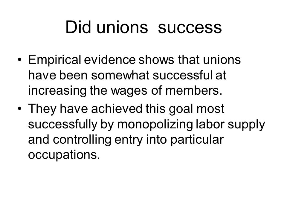 Did unions success Empirical evidence shows that unions have been somewhat successful at increasing the wages of members.