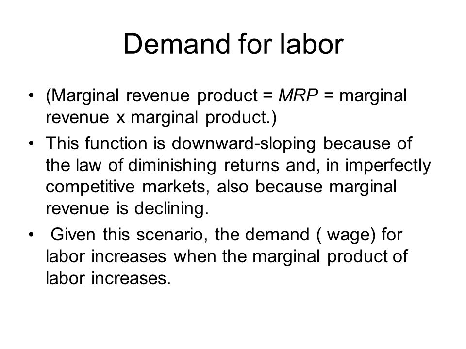 Demand for labor (Marginal revenue product = MRP = marginal revenue x marginal product.)