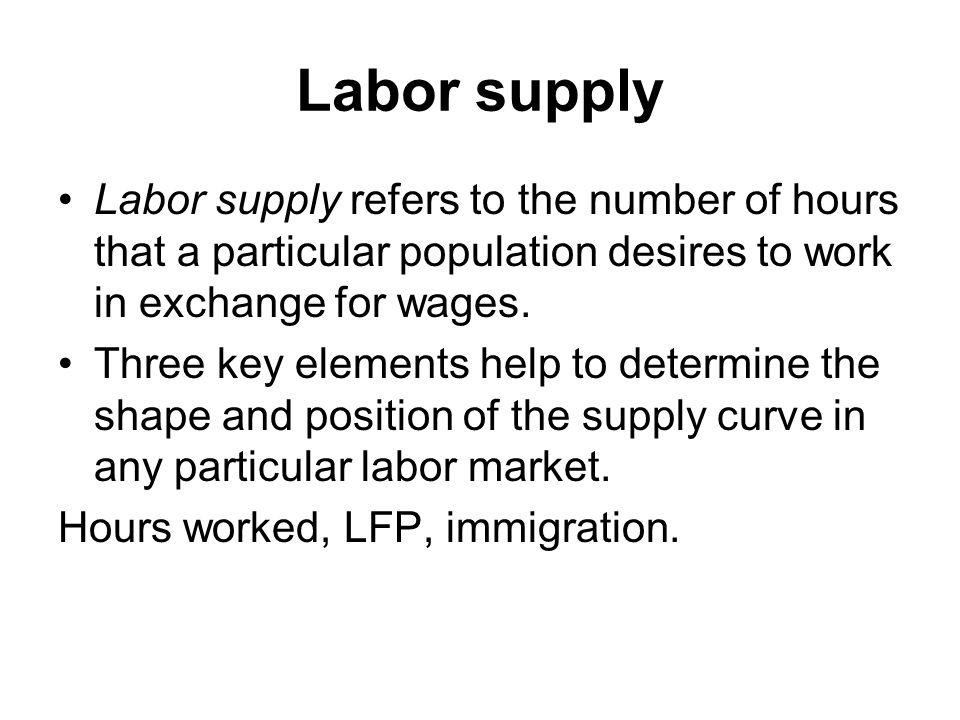 Labor supply Labor supply refers to the number of hours that a particular population desires to work in exchange for wages.