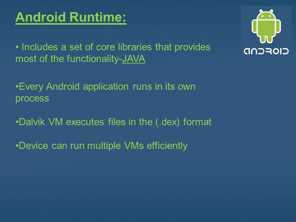 Android Runtime: Includes a set of core libraries that provides most of the functionality-JAVA. Every Android application runs in its own process.