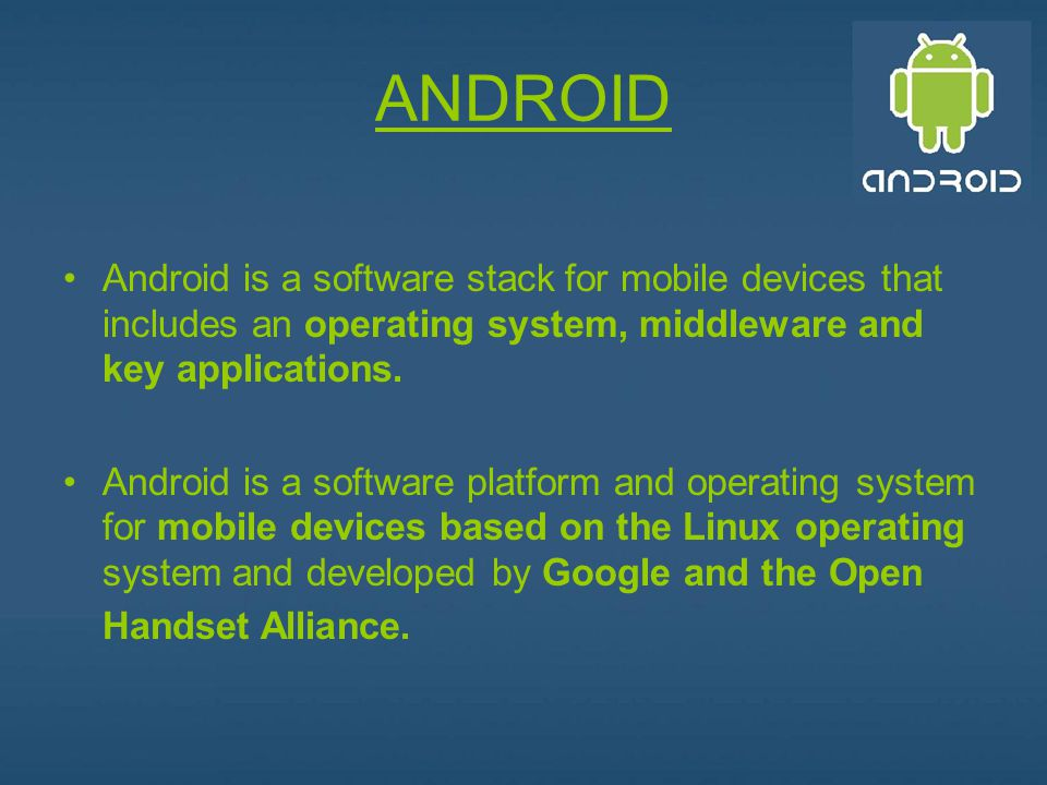 ANDROID Android is a software stack for mobile devices that includes an operating system, middleware and key applications.