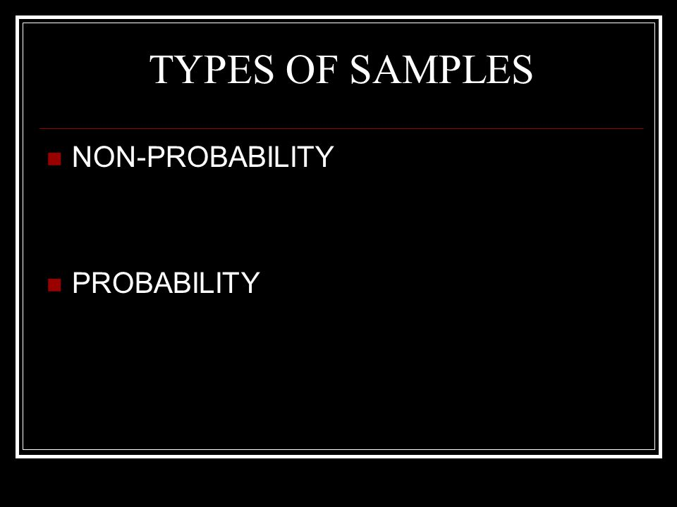 TYPES OF SAMPLES NON-PROBABILITY PROBABILITY