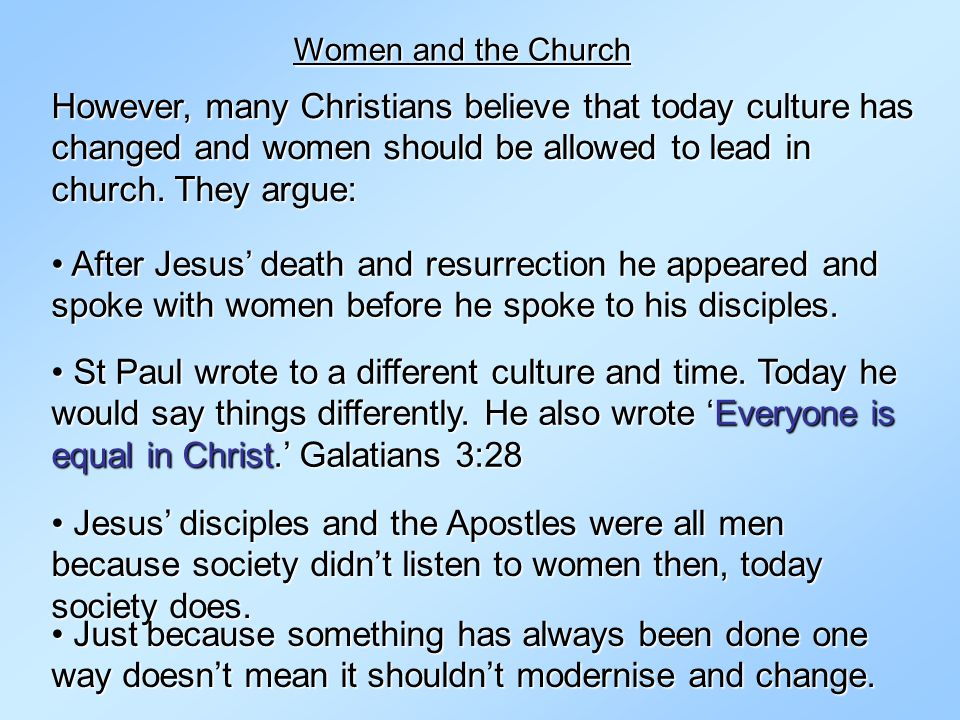 Women and the Church However, many Christians believe that today culture has changed and women should be allowed to lead in church. They argue: