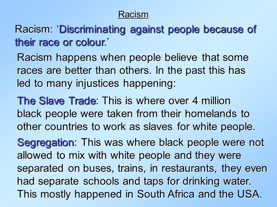 Racism Racism: 'Discriminating against people because of their race or colour.'