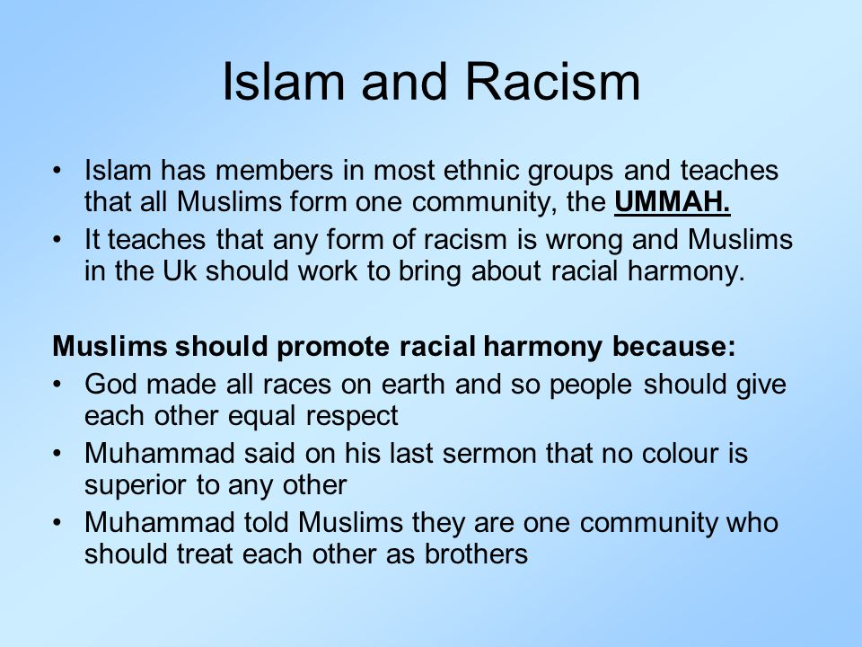 Islam and Racism Islam has members in most ethnic groups and teaches that all Muslims form one community, the UMMAH.
