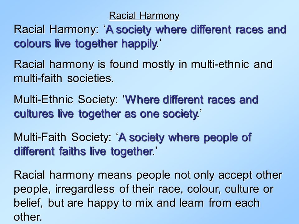 Racial Harmony Racial Harmony: 'A society where different races and colours live together happily.'