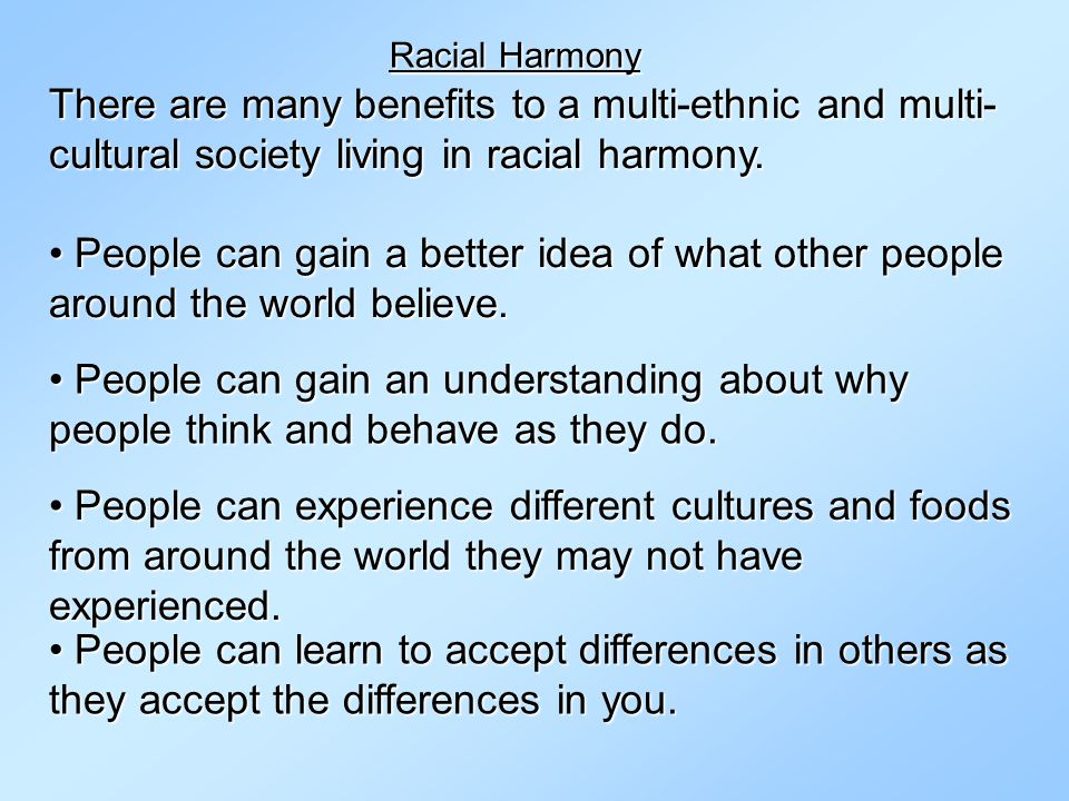 Racial Harmony There are many benefits to a multi-ethnic and multi-cultural society living in racial harmony.