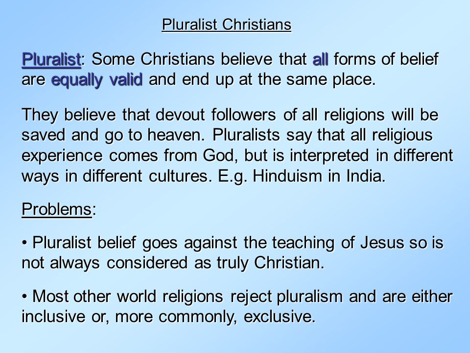 Pluralist Christians Pluralist: Some Christians believe that all forms of belief are equally valid and end up at the same place.