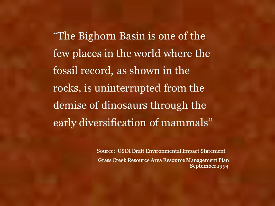 The Bighorn Basin is one of the few places in the world where the fossil record, as shown in the rocks, is uninterrupted from the demise of dinosaurs through the early diversification of mammals