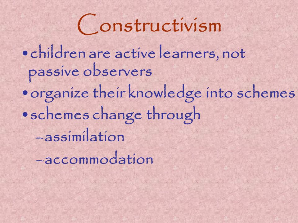 Constructivism children are active learners, not passive observers