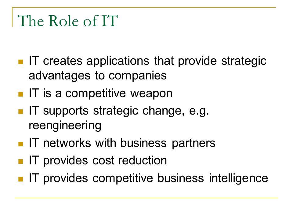 The Role of IT IT creates applications that provide strategic advantages to companies. IT is a competitive weapon.