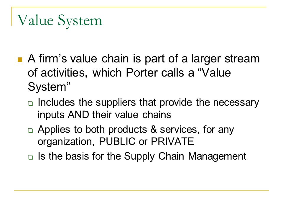 Value System A firm's value chain is part of a larger stream of activities, which Porter calls a Value System