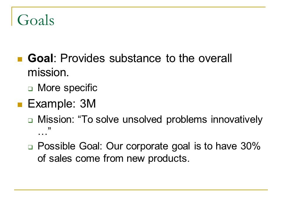 Goals Goal: Provides substance to the overall mission. Example: 3M