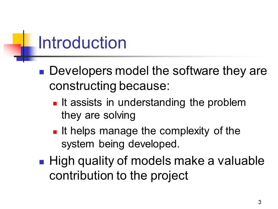Introduction Developers model the software they are constructing because: It assists in understanding the problem they are solving.
