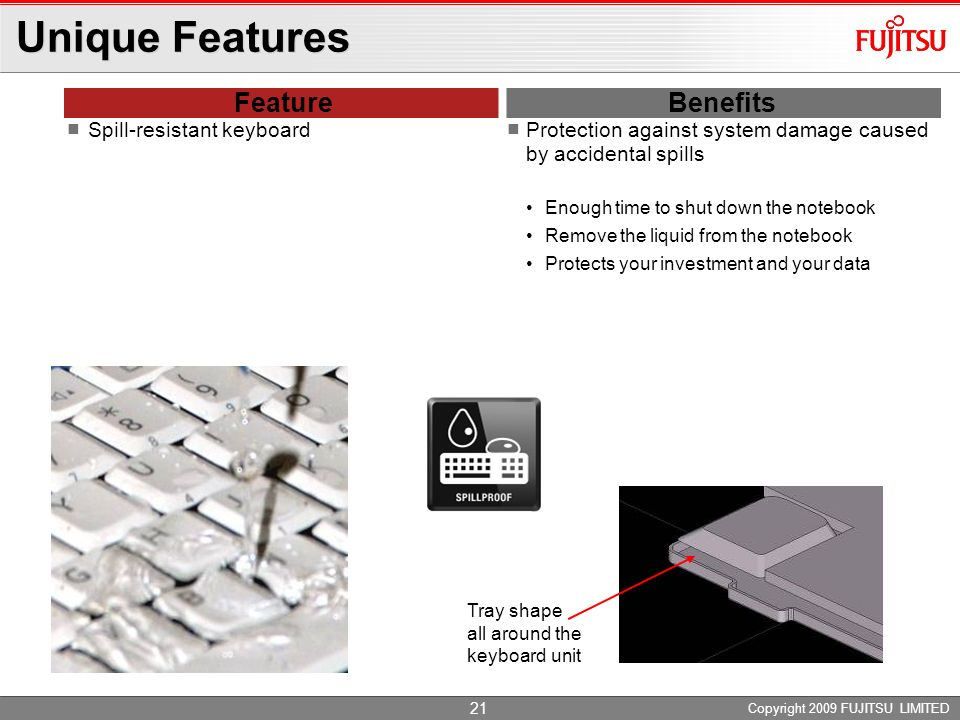Unique Features Feature Benefits Spill-resistant keyboard