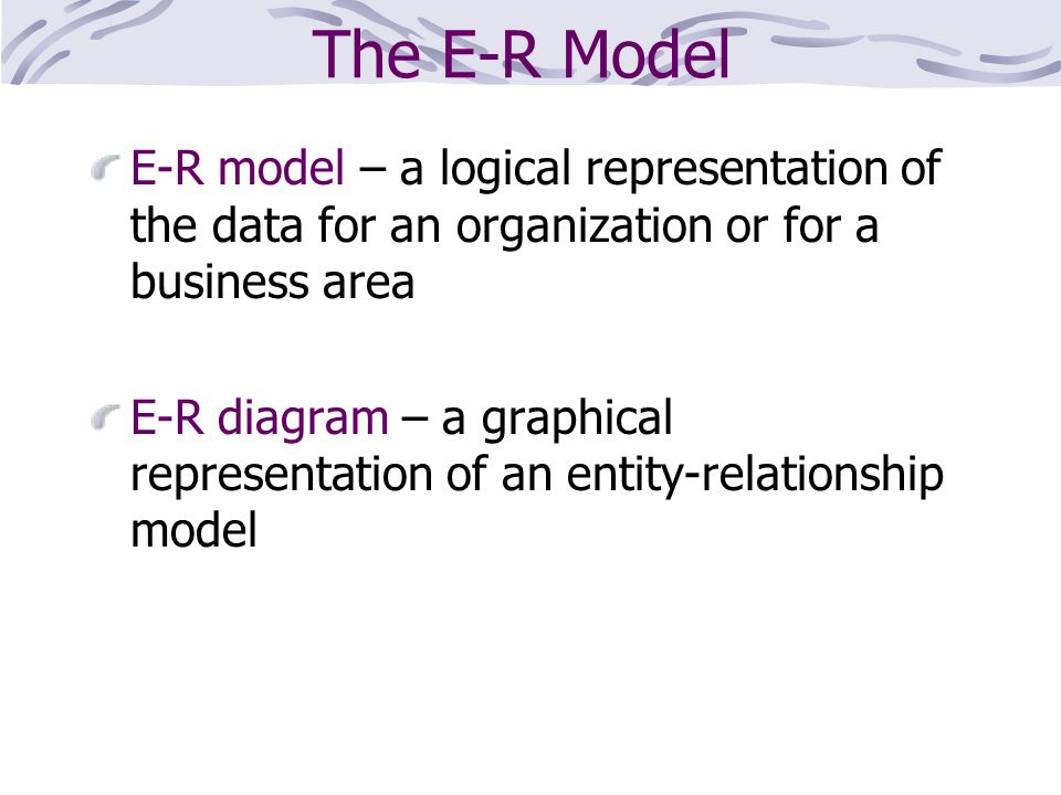 The E-R Model E-R model – a logical representation of the data for an organization or for a business area.