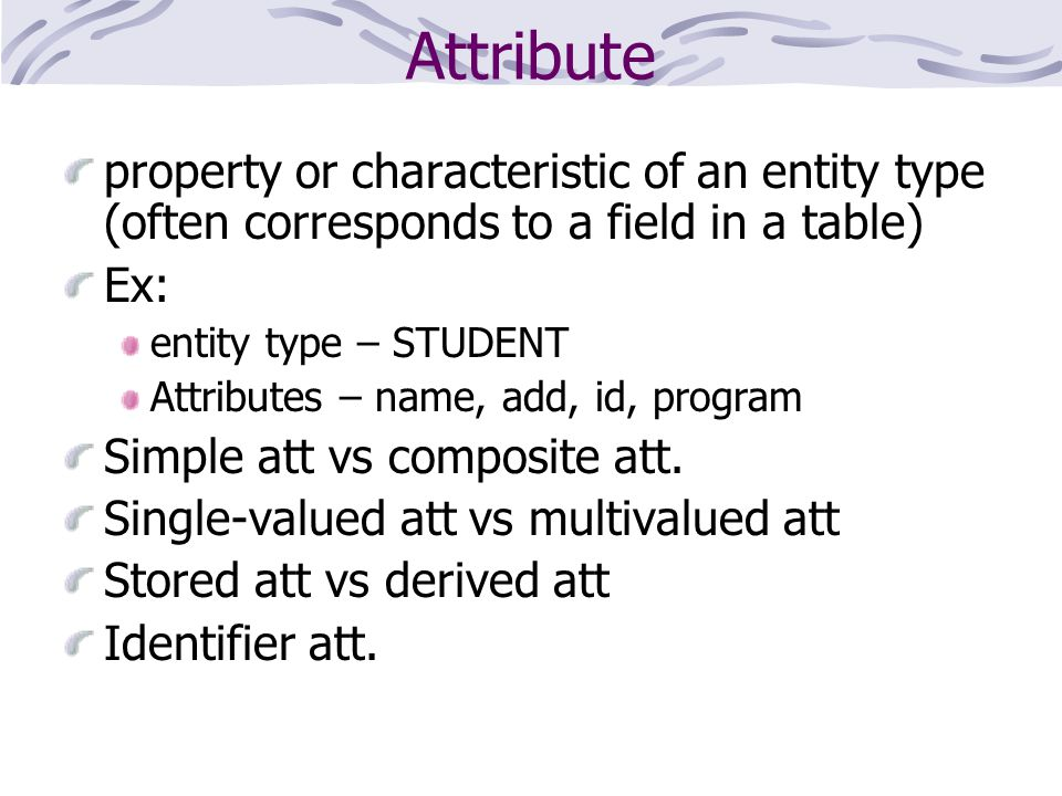 Attribute property or characteristic of an entity type (often corresponds to a field in a table) Ex: