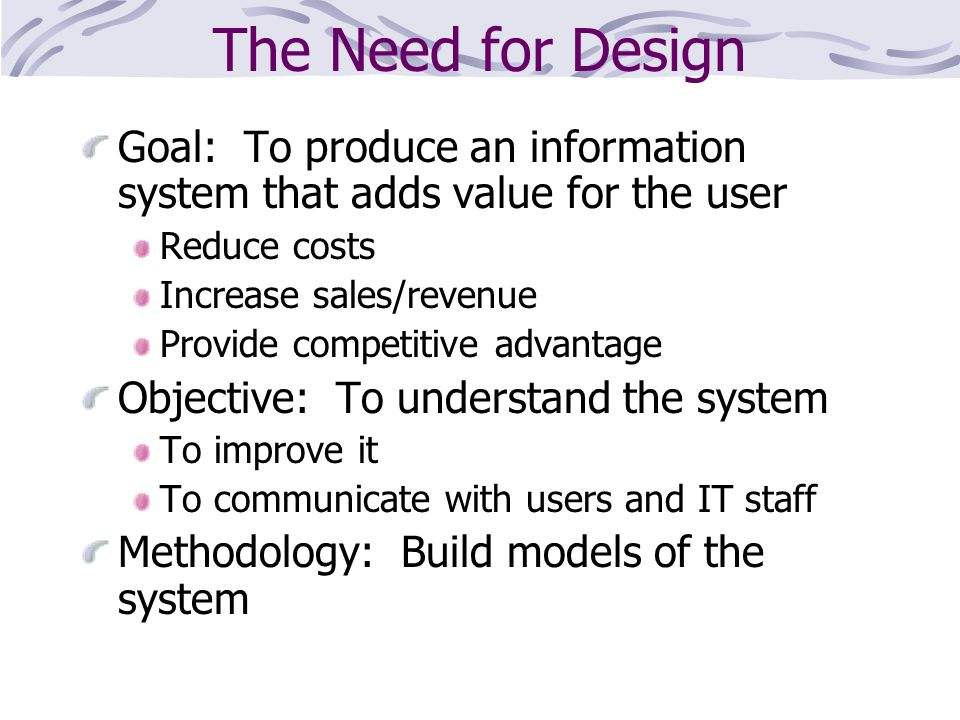 The Need for Design Goal: To produce an information system that adds value for the user. Reduce costs.