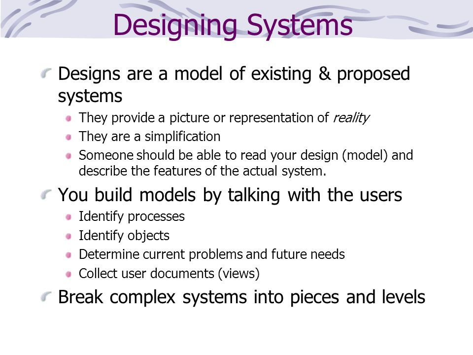 Designing Systems Designs are a model of existing & proposed systems