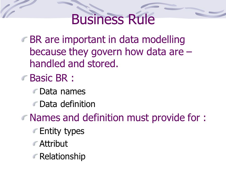 Business Rule BR are important in data modelling because they govern how data are – handled and stored.