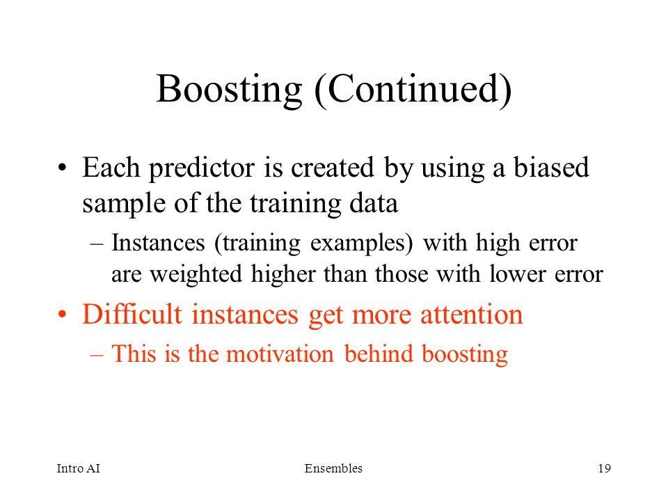 Boosting (Continued) Each predictor is created by using a biased sample of the training data.