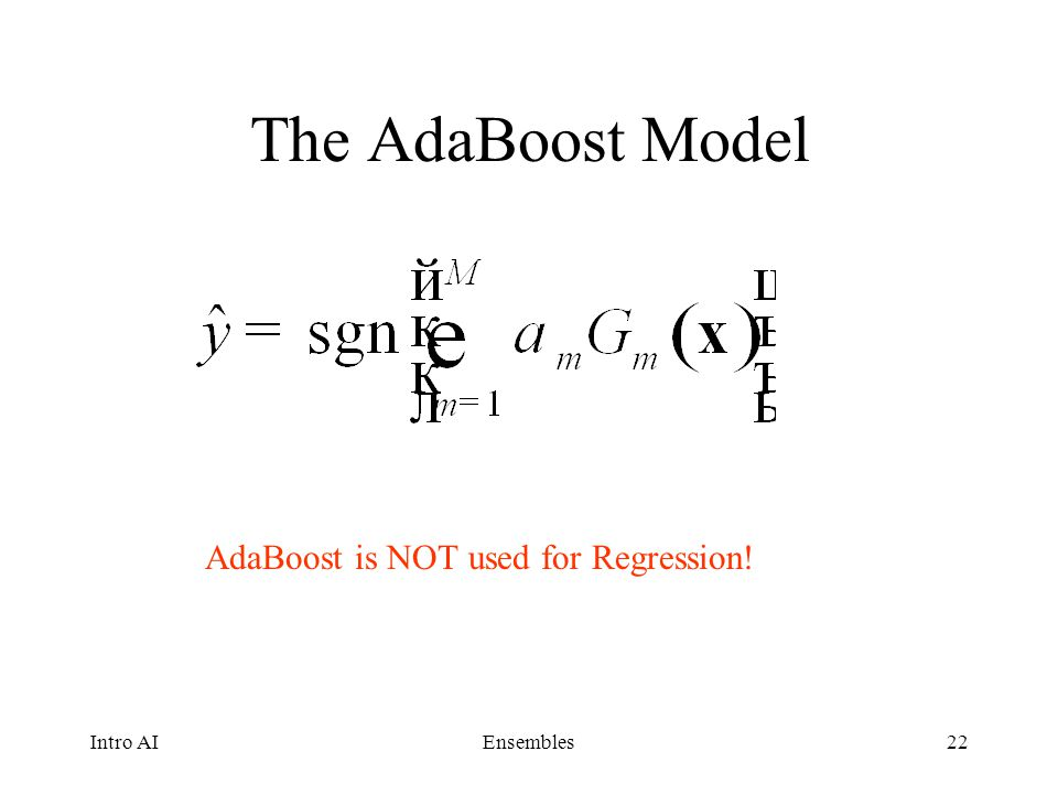 The AdaBoost Model AdaBoost is NOT used for Regression! Intro AI