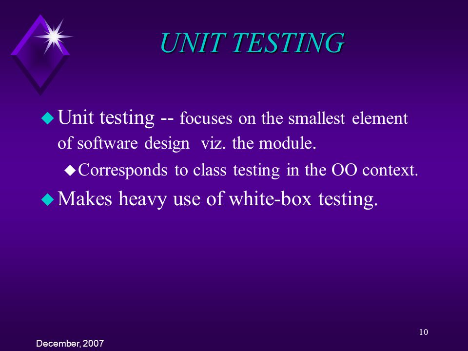 UNIT TESTING Unit testing -- focuses on the smallest element of software design viz. the module. Corresponds to class testing in the OO context.