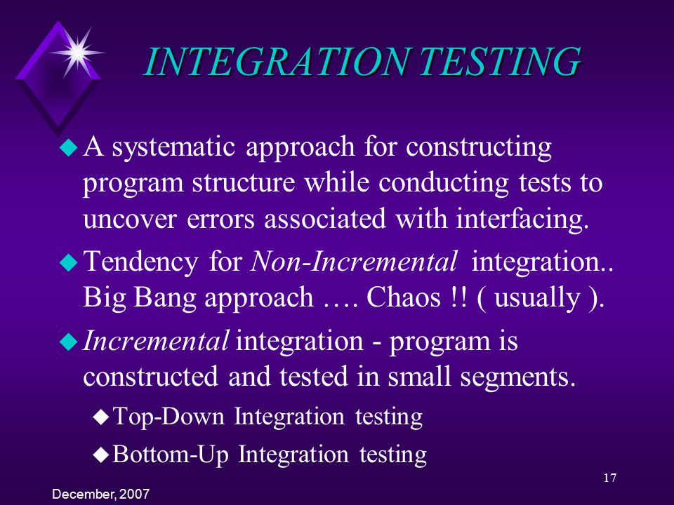 INTEGRATION TESTING A systematic approach for constructing program structure while conducting tests to uncover errors associated with interfacing.