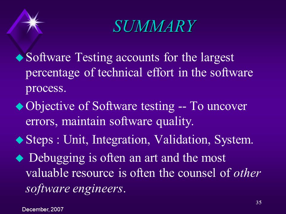 SUMMARY Software Testing accounts for the largest percentage of technical effort in the software process.