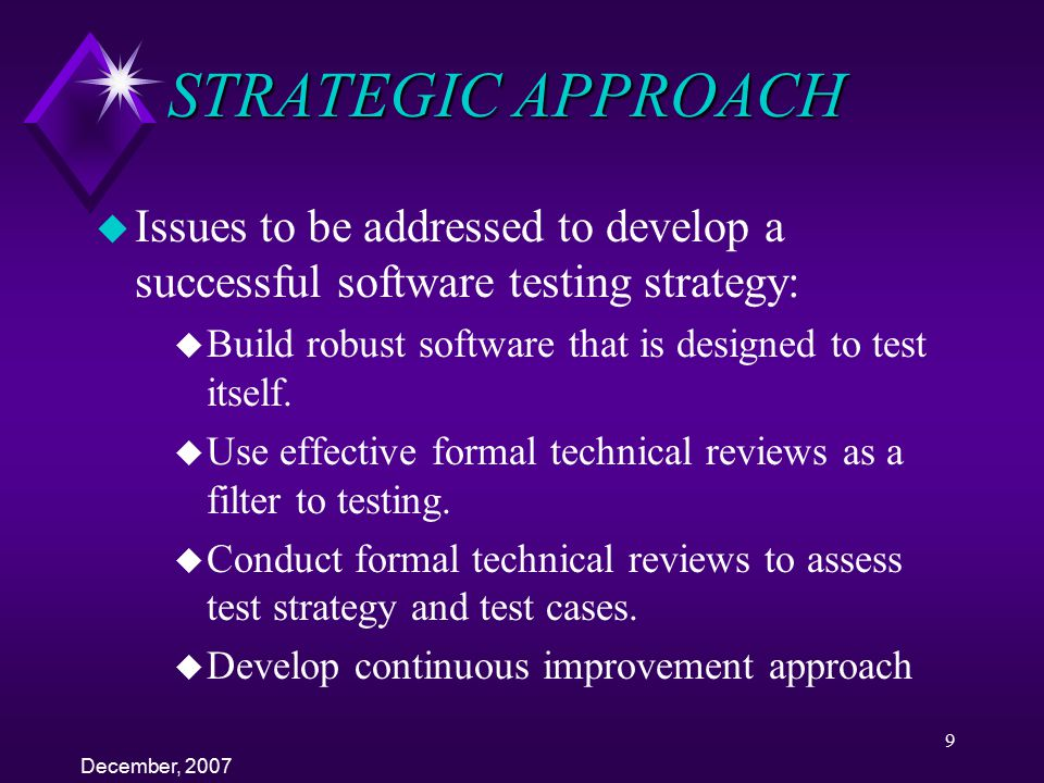 STRATEGIC APPROACH Issues to be addressed to develop a successful software testing strategy: Build robust software that is designed to test itself.