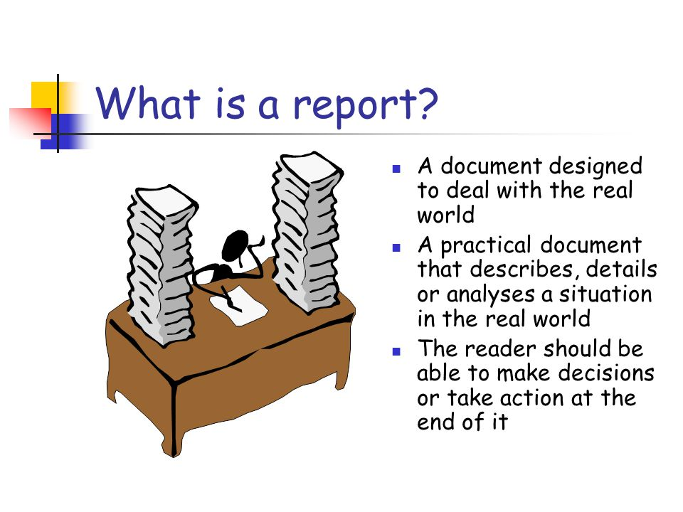 What is a report A document designed to deal with the real world
