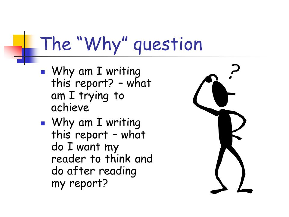 The Why question Why am I writing this report – what am I trying to achieve.